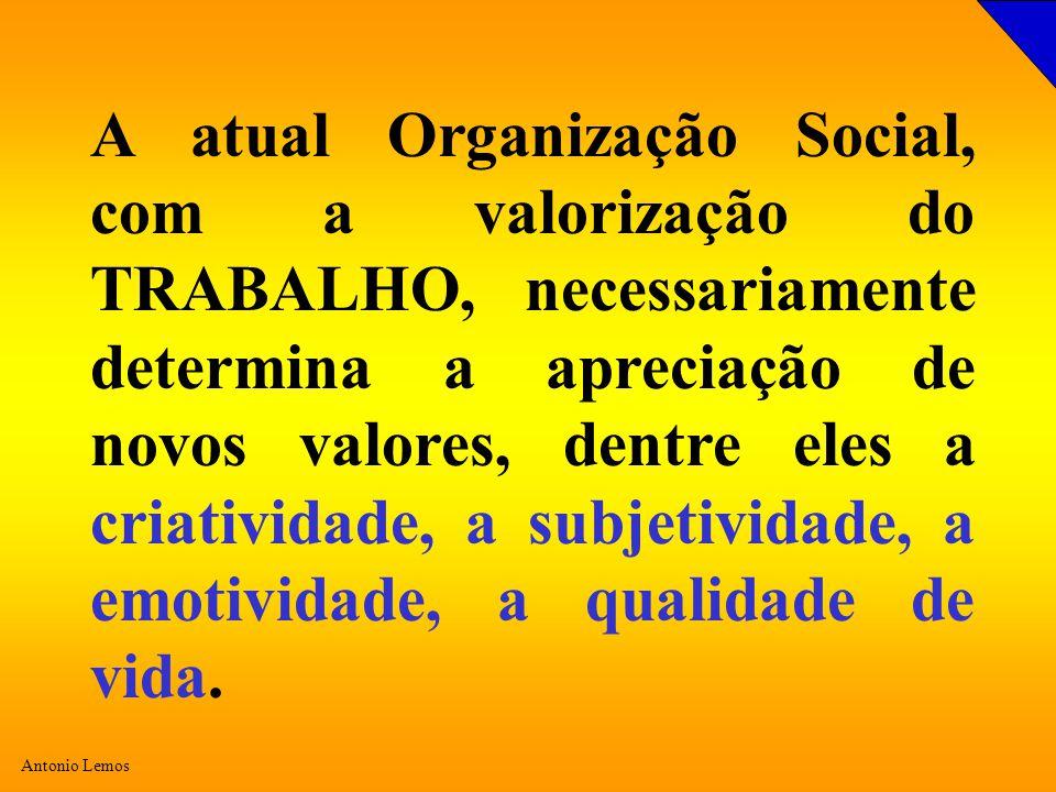 A atual Organização Social, com a valorização do TRABALHO, necessariamente determina a apreciação de novos valores, dentre eles a criatividade, a subjetividade, a emotividade, a qualidade de vida.