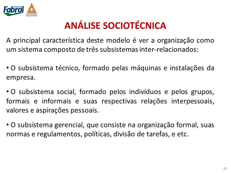 ANÁLISE SOCIOTÉCNICA A principal característica deste modelo é ver a organização como um sistema composto de três subsistemas inter-relacionados: