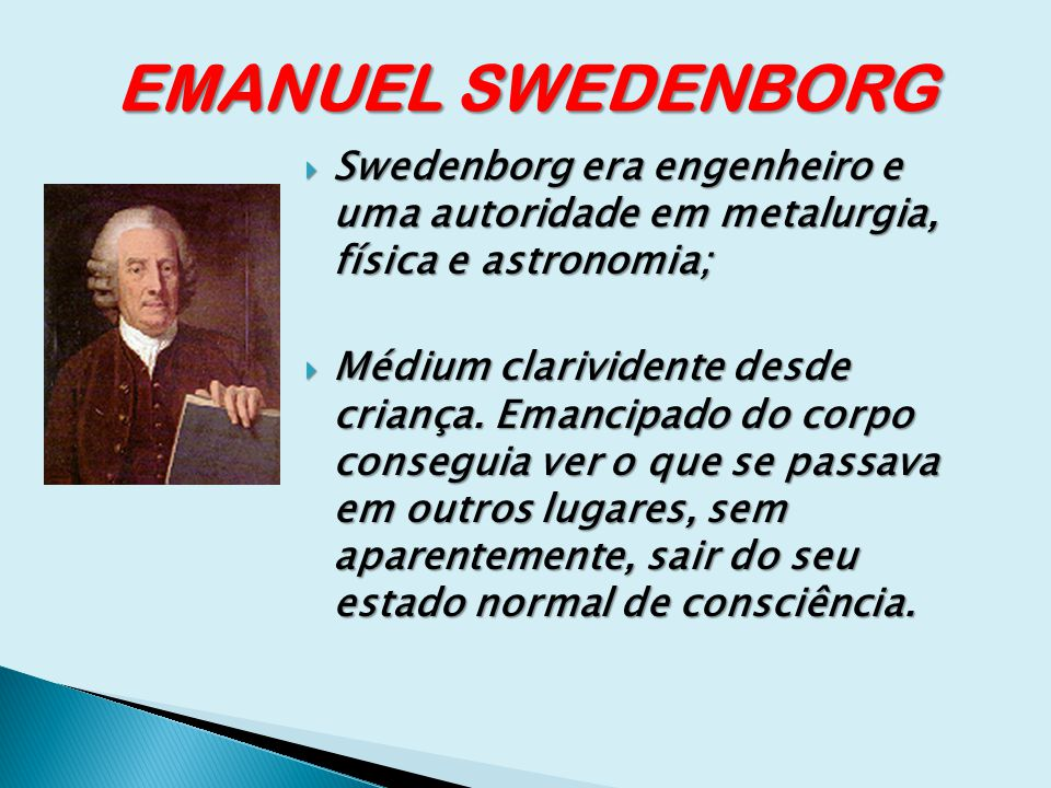 EMANUEL SWEDENBORG Swedenborg era engenheiro e uma autoridade em metalurgia, física e astronomia;