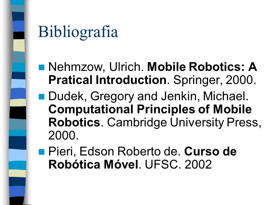 Bibliografia Nehmzow, Ulrich. Mobile Robotics: A Pratical Introduction. Springer, 2000.