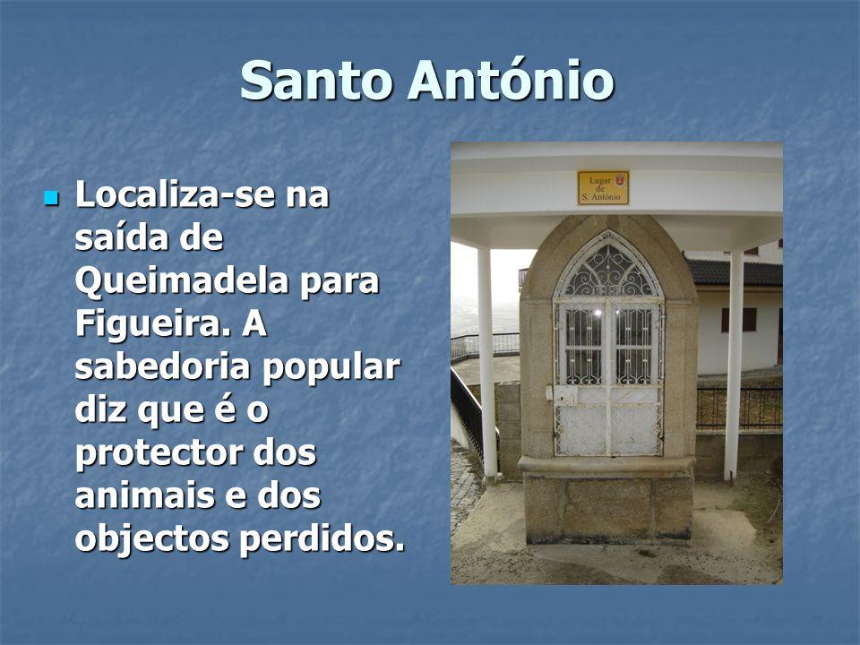 Santo AntónioLocaliza-se na saída de Queimadela para Figueira. A sabedoria popular diz que é o protector dos animais e dos objectos perdidos.