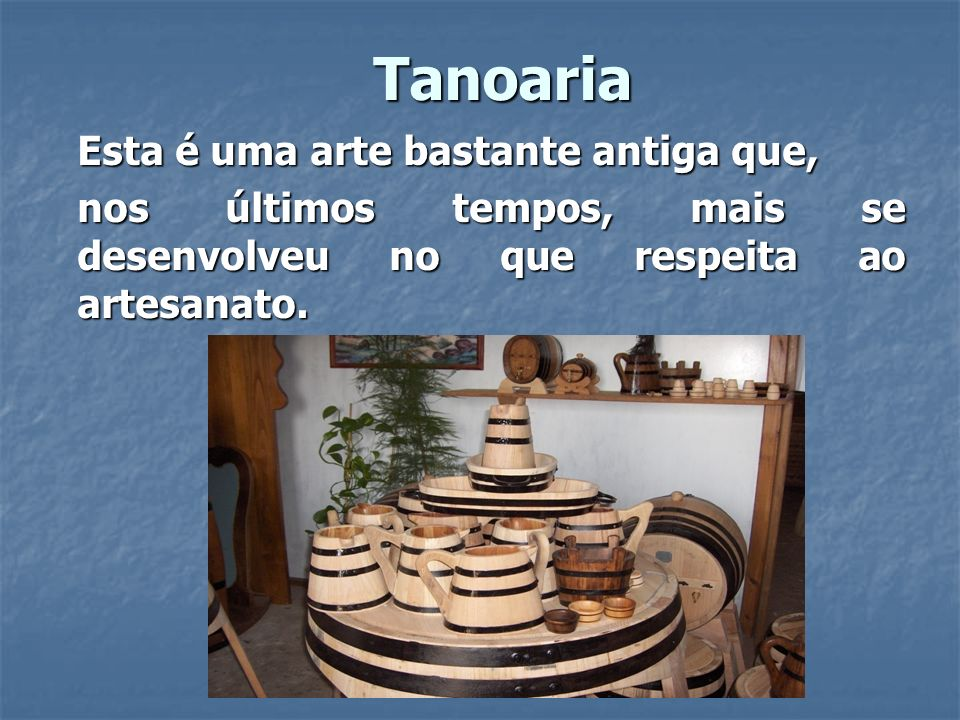 Tanoaria Esta é uma arte bastante antiga que,