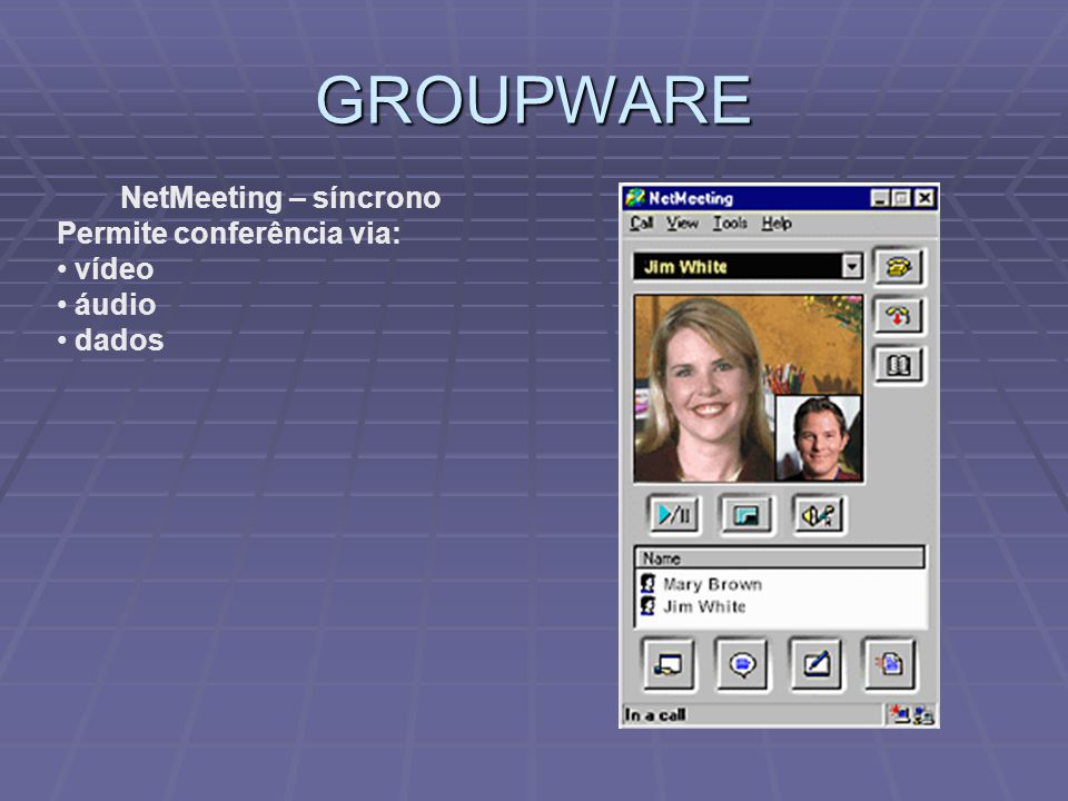 GROUPWARE NetMeeting – síncrono Permite conferência via: vídeo áudio