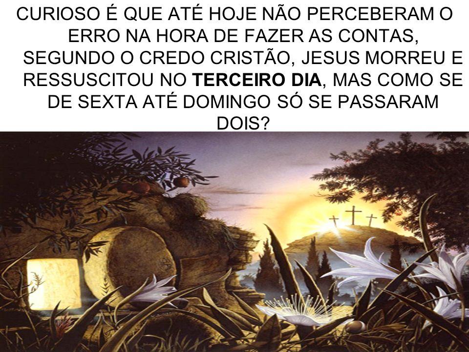 CURIOSO É QUE ATÉ HOJE NÃO PERCEBERAM O ERRO NA HORA DE FAZER AS CONTAS, SEGUNDO O CREDO CRISTÃO, JESUS MORREU E RESSUSCITOU NO TERCEIRO DIA, MAS COMO SE DE SEXTA ATÉ DOMINGO SÓ SE PASSARAM DOIS