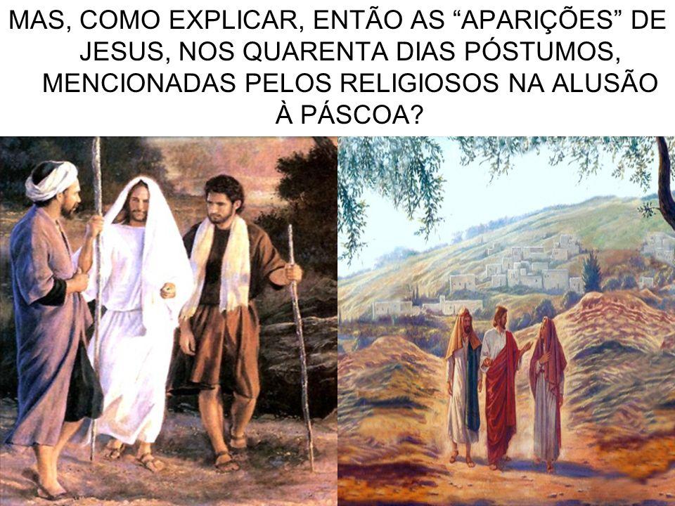 MAS, COMO EXPLICAR, ENTÃO AS APARIÇÕES DE JESUS, NOS QUARENTA DIAS PÓSTUMOS, MENCIONADAS PELOS RELIGIOSOS NA ALUSÃO À PÁSCOA