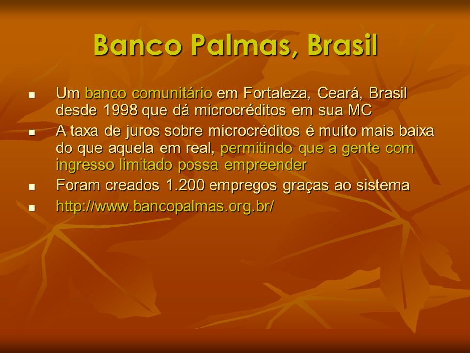 Banco Palmas, Brasil Um banco comunitário em Fortaleza, Ceará, Brasil desde 1998 que dá microcréditos em sua MC.