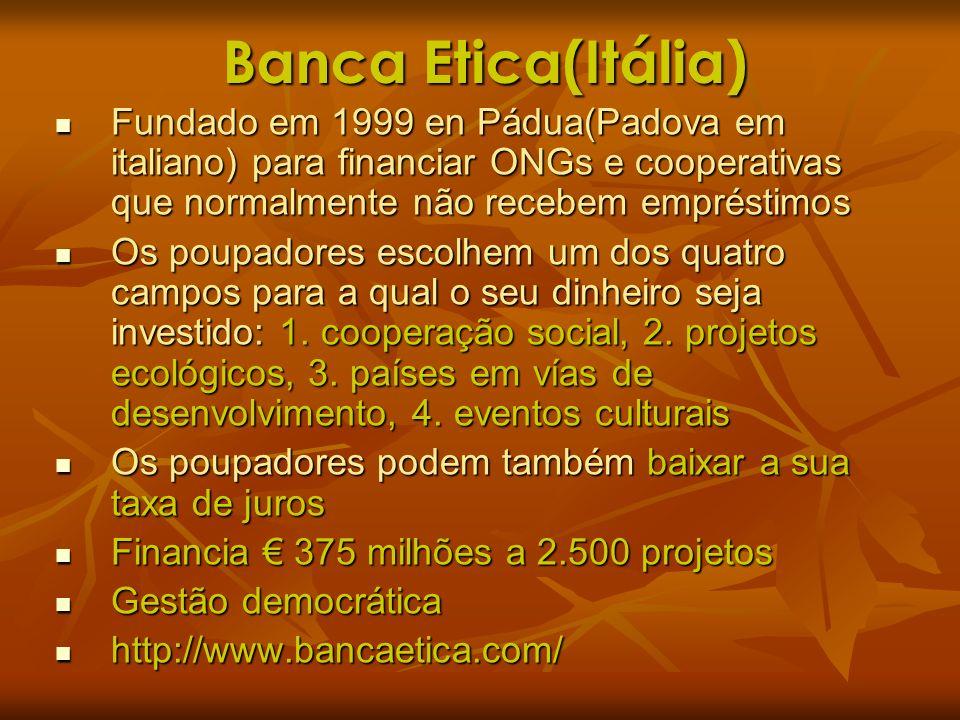 Banca Etica(Itália)Fundado em 1999 en Pádua(Padova em italiano) para financiar ONGs e cooperativas que normalmente não recebem empréstimos.