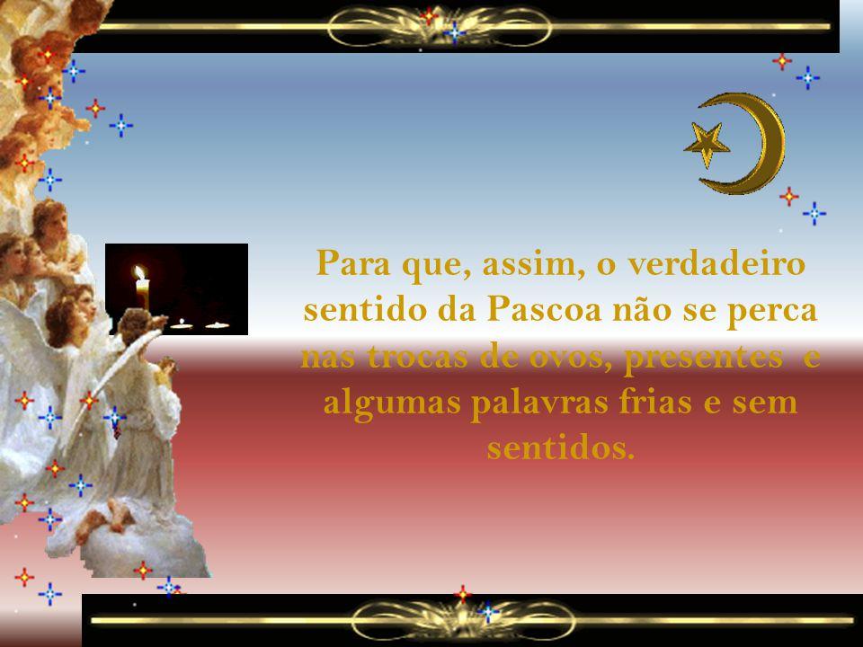 Para que, assim, o verdadeiro sentido da Pascoa não se perca nas trocas de ovos, presentes e algumas palavras frias e sem sentidos.