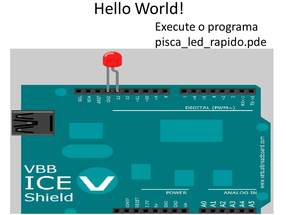 Hello World! Execute o programa pisca_led_rapido.pde