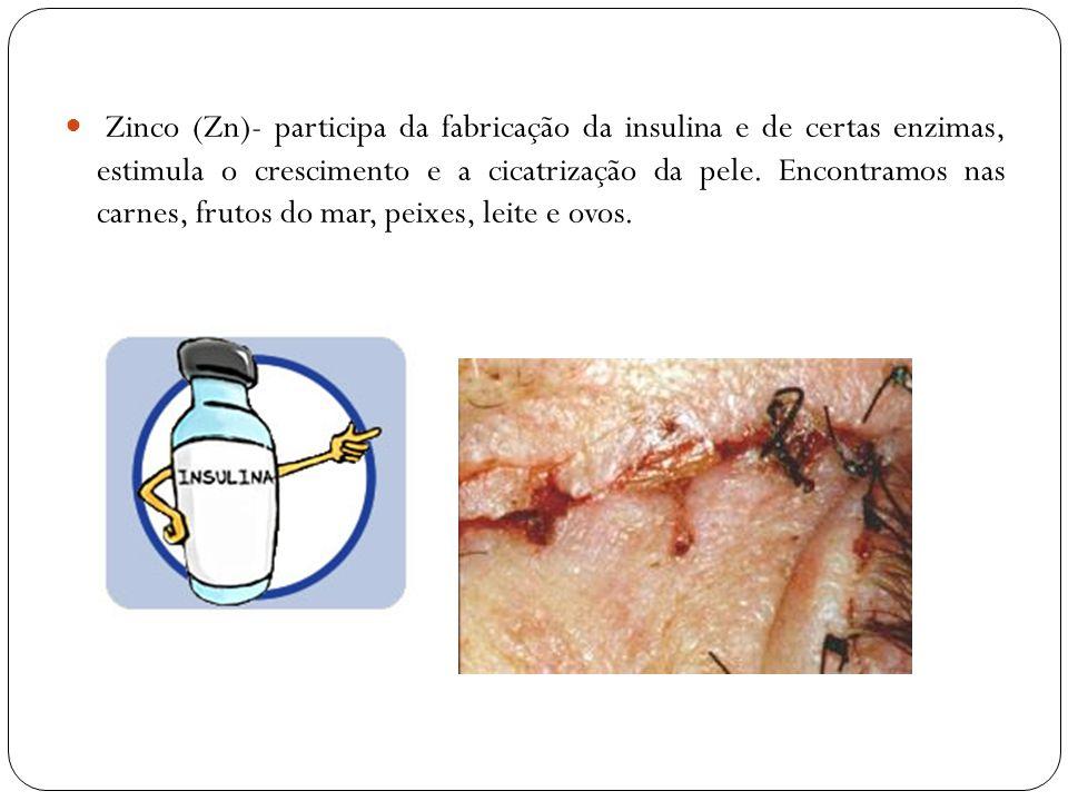 Zinco (Zn)- participa da fabricação da insulina e de certas enzimas, estimula o crescimento e a cicatrização da pele.