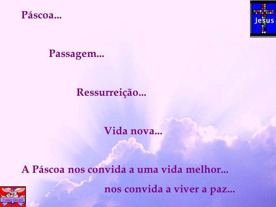 Páscoa... Passagem... Ressurreição... Vida nova...