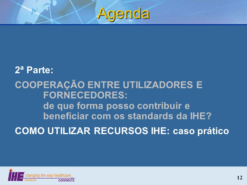Agenda 2ª Parte: COOPERAÇÃO ENTRE UTILIZADORES E FORNECEDORES: de que forma posso contribuir e beneficiar com os standards da IHE