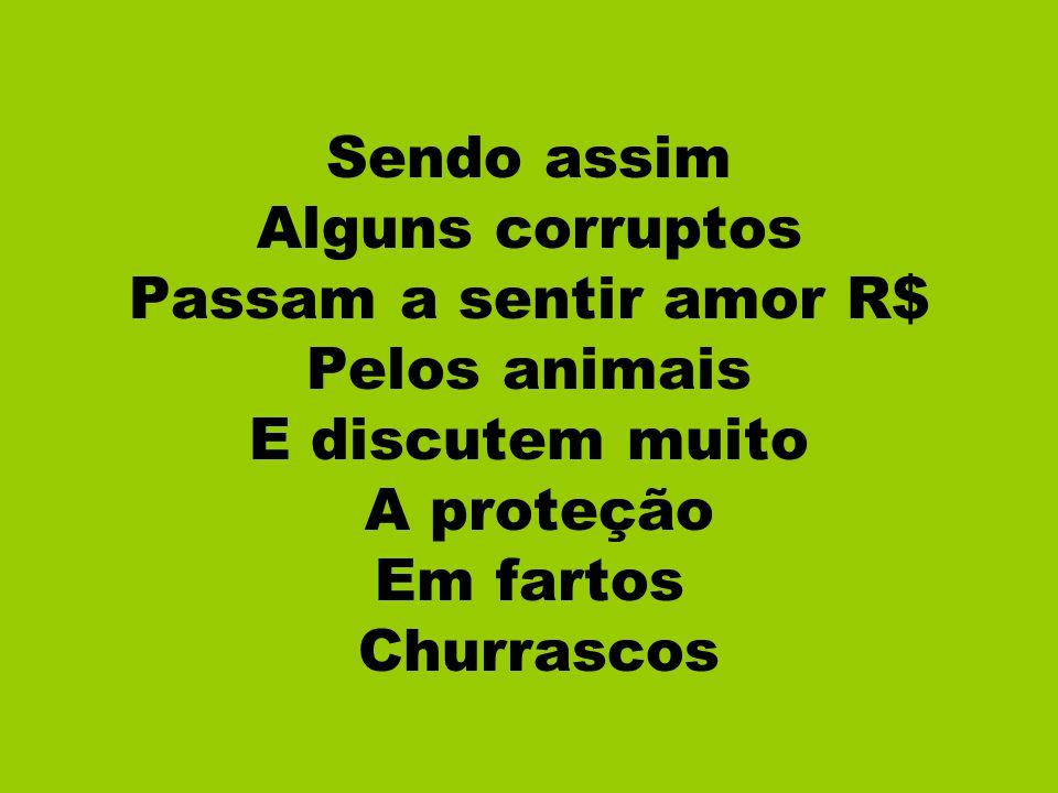 Sendo assim Alguns corruptos. Passam a sentir amor R$ Pelos animais. E discutem muito. A proteção.