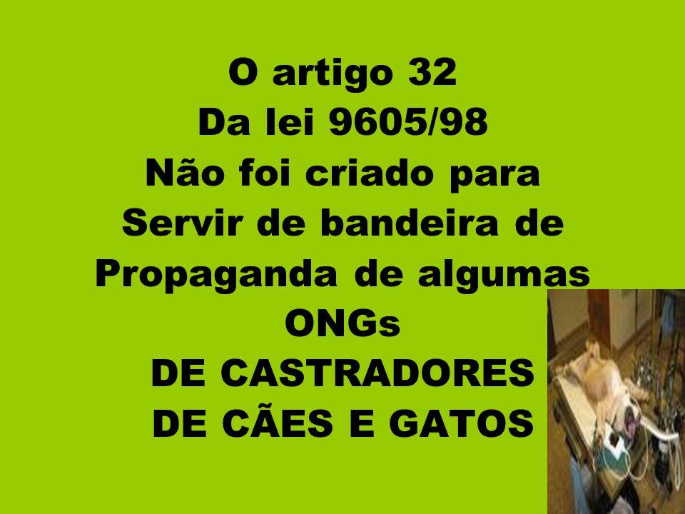 O artigo 32 Da lei 9605/98. Não foi criado para. Servir de bandeira de. Propaganda de algumas. ONGs.