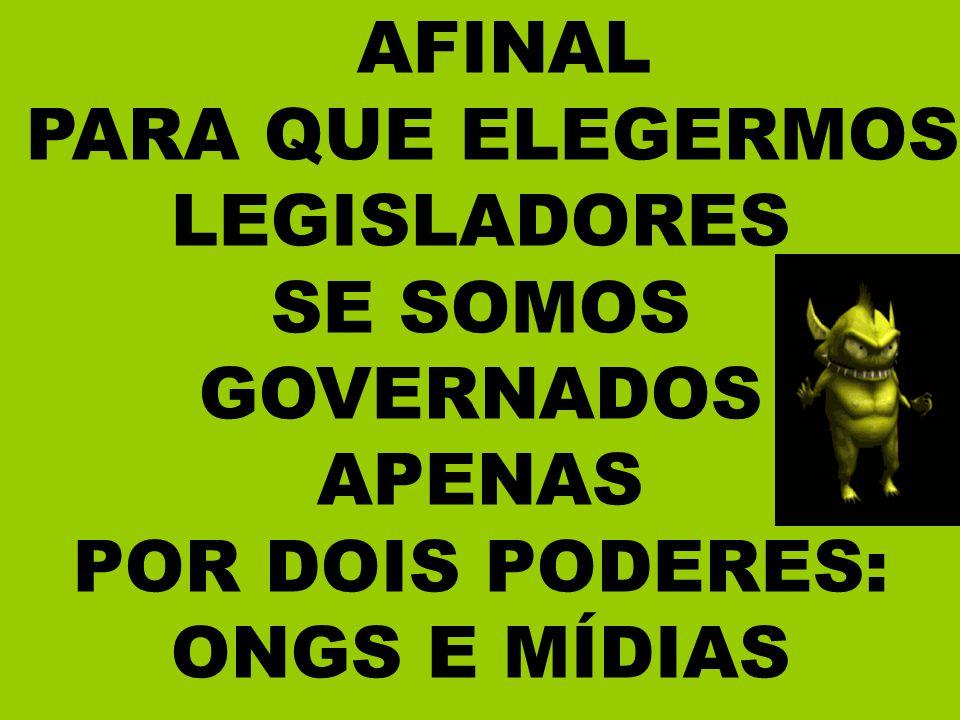 AFINAL PARA QUE ELEGERMOS LEGISLADORES SE SOMOS GOVERNADOS APENAS POR DOIS PODERES: ONGS E MÍDIAS