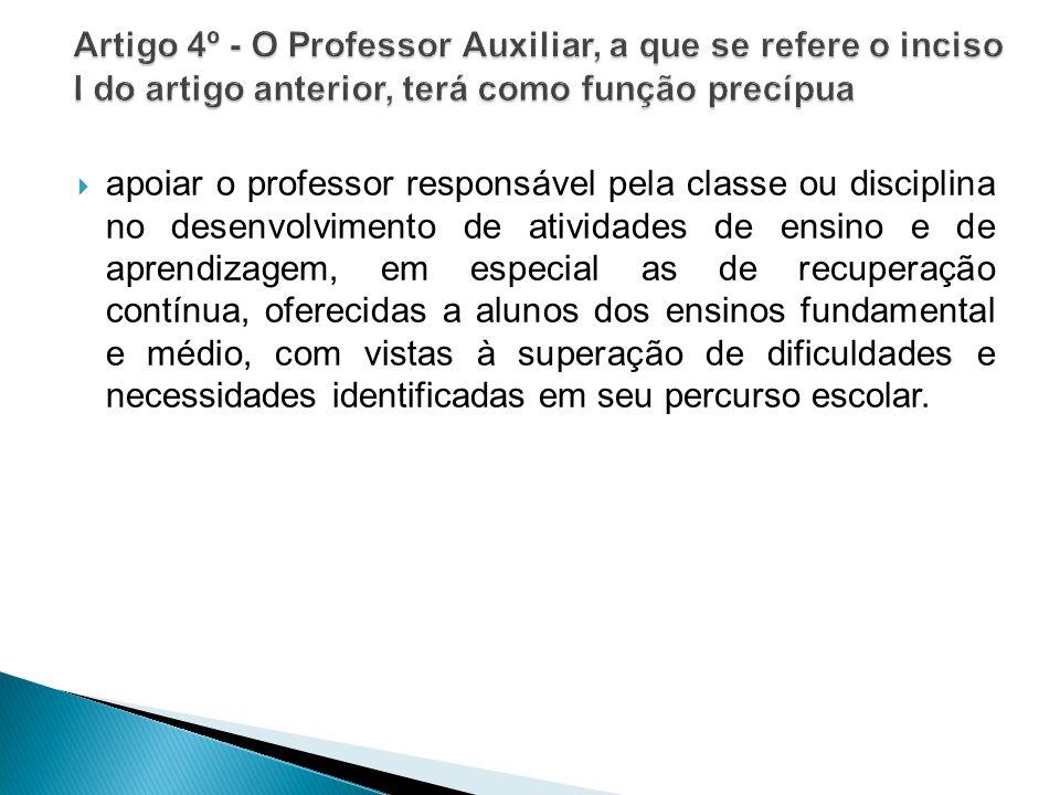 Artigo 4º - O Professor Auxiliar, a que se refere o inciso I do artigo anterior, terá como função precípua