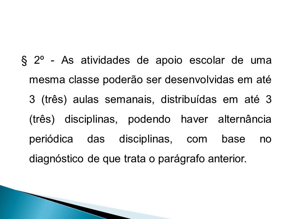 § 2º - As atividades de apoio escolar de uma mesma classe poderão ser desenvolvidas em até 3 (três) aulas semanais, distribuídas em até 3 (três) disciplinas, podendo haver alternância periódica das disciplinas, com base no diagnóstico de que trata o parágrafo anterior.