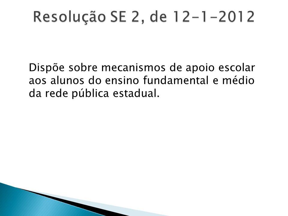 Resolução SE 2, de 12-1-2012 Dispõe sobre mecanismos de apoio escolar aos alunos do ensino fundamental e médio da rede pública estadual.
