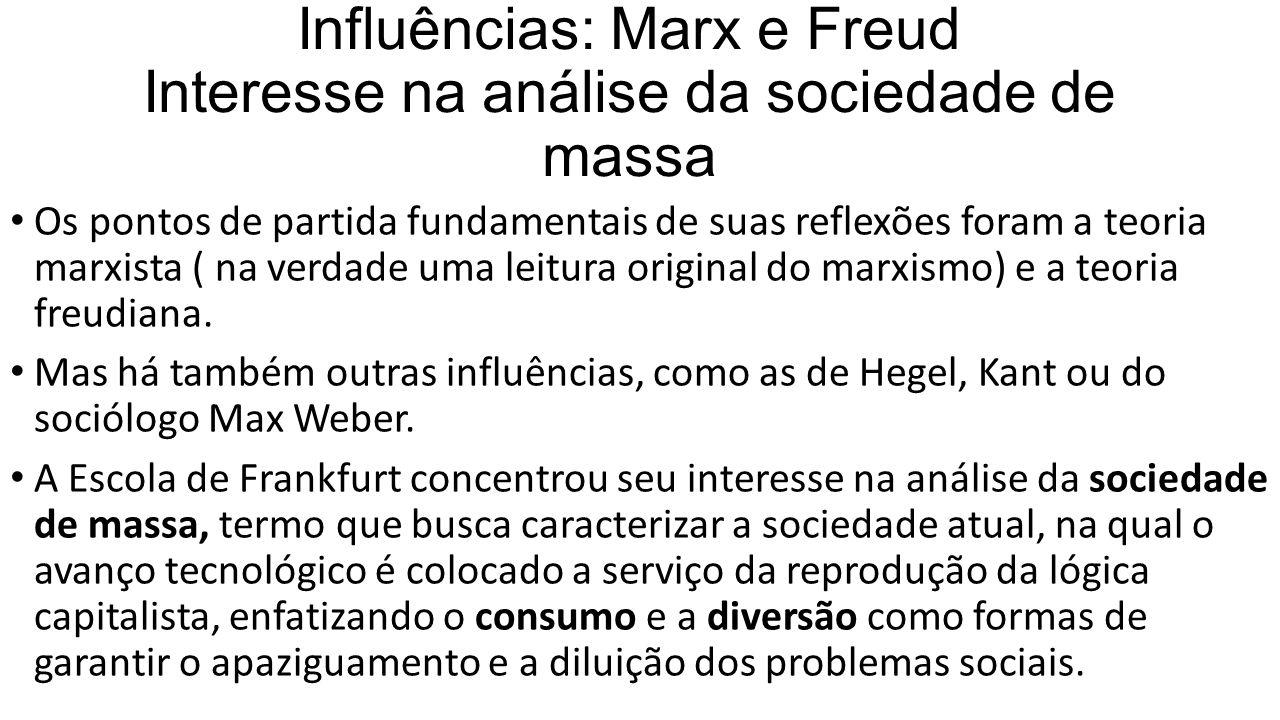 Influências: Marx e Freud Interesse na análise da sociedade de massa