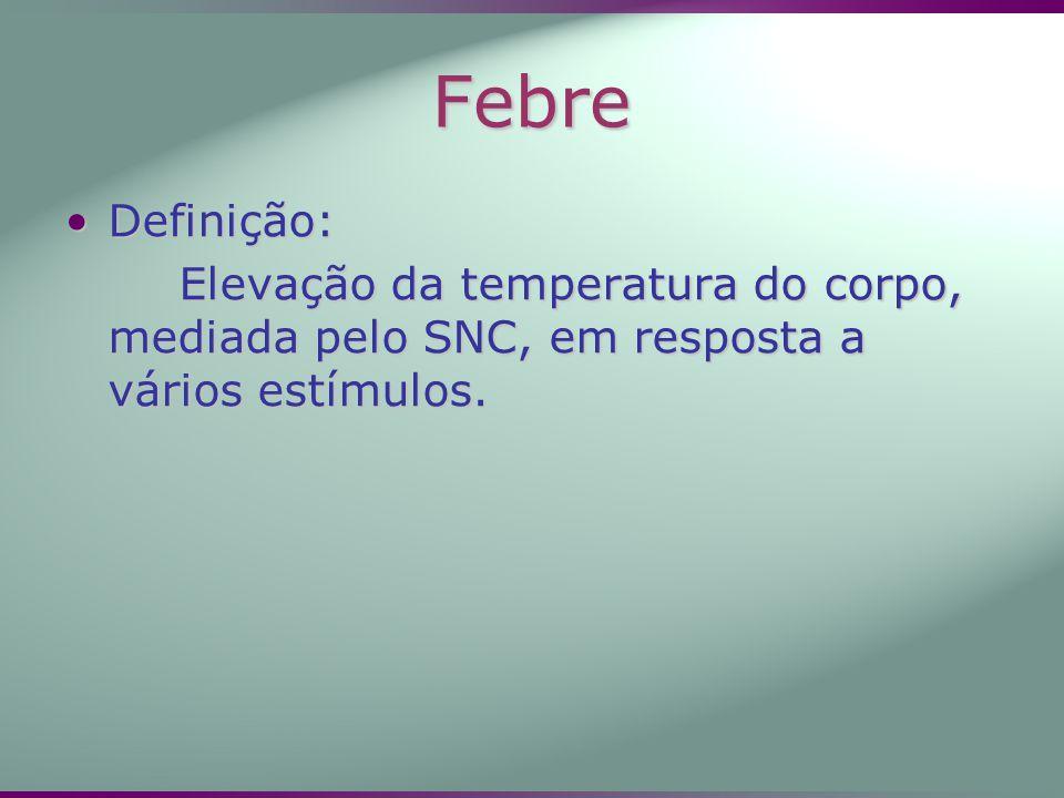 Febre Definição: Elevação da temperatura do corpo, mediada pelo SNC, em resposta a vários estímulos.