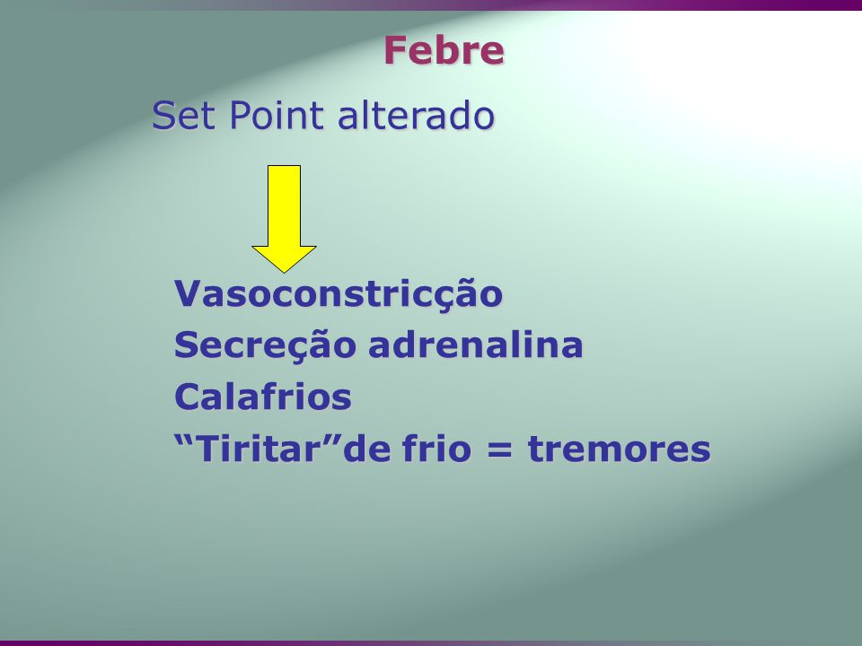 Febre Set Point alterado Vasoconstricção Secreção adrenalina Calafrios