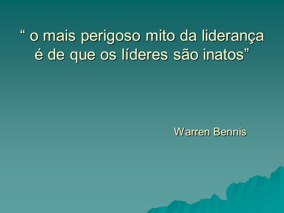 o mais perigoso mito da liderança é de que os líderes são inatos Warren Bennis