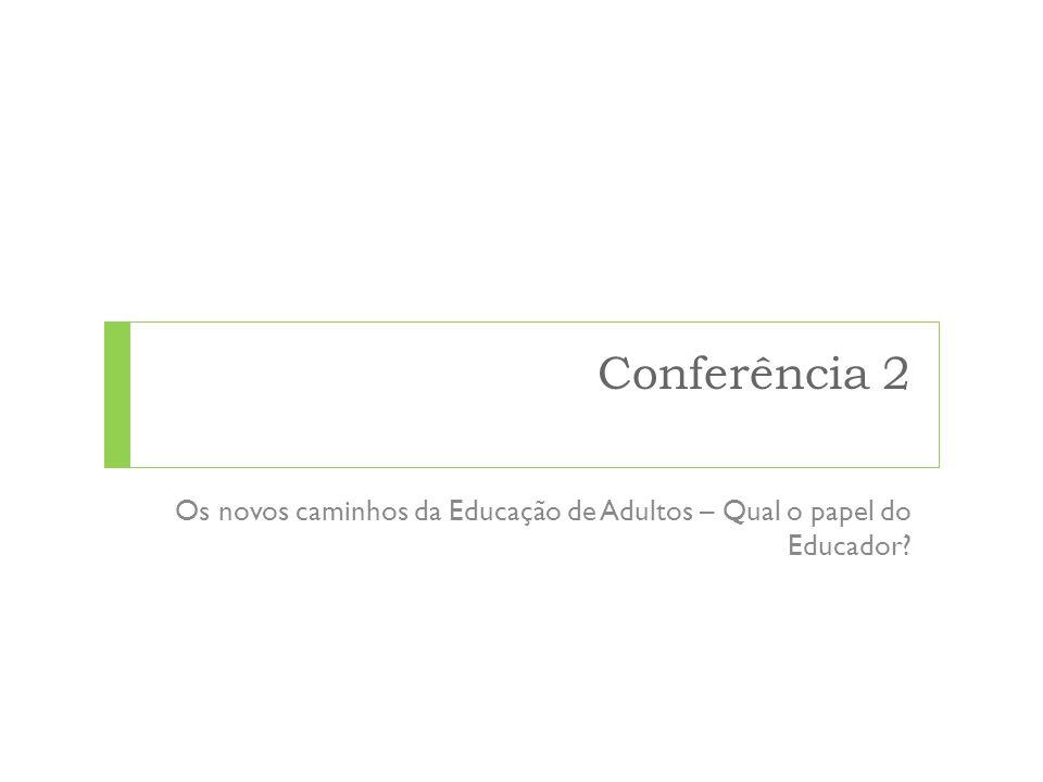 Conferência 2 Os novos caminhos da Educação de Adultos – Qual o papel do Educador