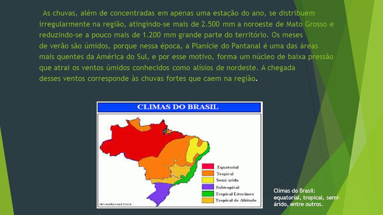 As chuvas, além de concentradas em apenas uma estação do ano, se distribuem irregularmente na região, atingindo-se mais de 2.500 mm a noroeste de Mato Grosso e reduzindo-se a pouco mais de 1.200 mm grande parte do território. Os meses de verão são úmidos, porque nessa época, a Planície do Pantanal é uma das áreas mais quentes da América do Sul, e por esse motivo, forma um núcleo de baixa pressão que atrai os ventos úmidos conhecidos como alísios de nordeste. A chegada desses ventos corresponde às chuvas fortes que caem na região.