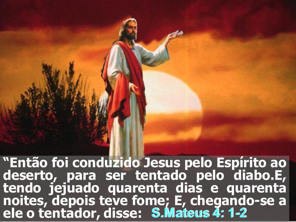 Então foi conduzido Jesus pelo Espírito ao deserto, para ser tentado pelo diabo.E, tendo jejuado quarenta dias e quarenta noites, depois teve fome; E, chegando-se a ele o tentador, disse: