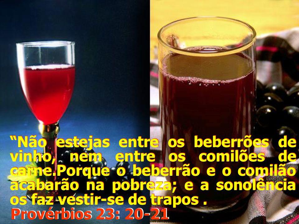 Não estejas entre os beberrões de vinho, nem entre os comilões de carne.Porque o beberrão e o comilão acabarão na pobreza; e a sonolência os faz vestir-se de trapos .