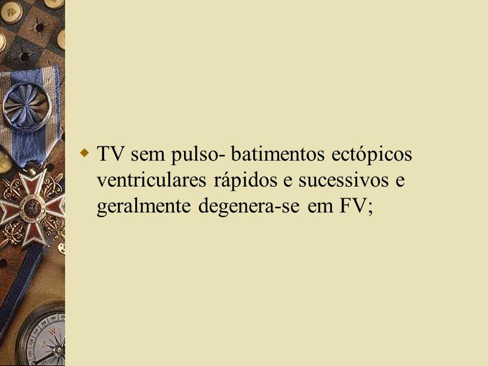 TV sem pulso- batimentos ectópicos ventriculares rápidos e sucessivos e geralmente degenera-se em FV;