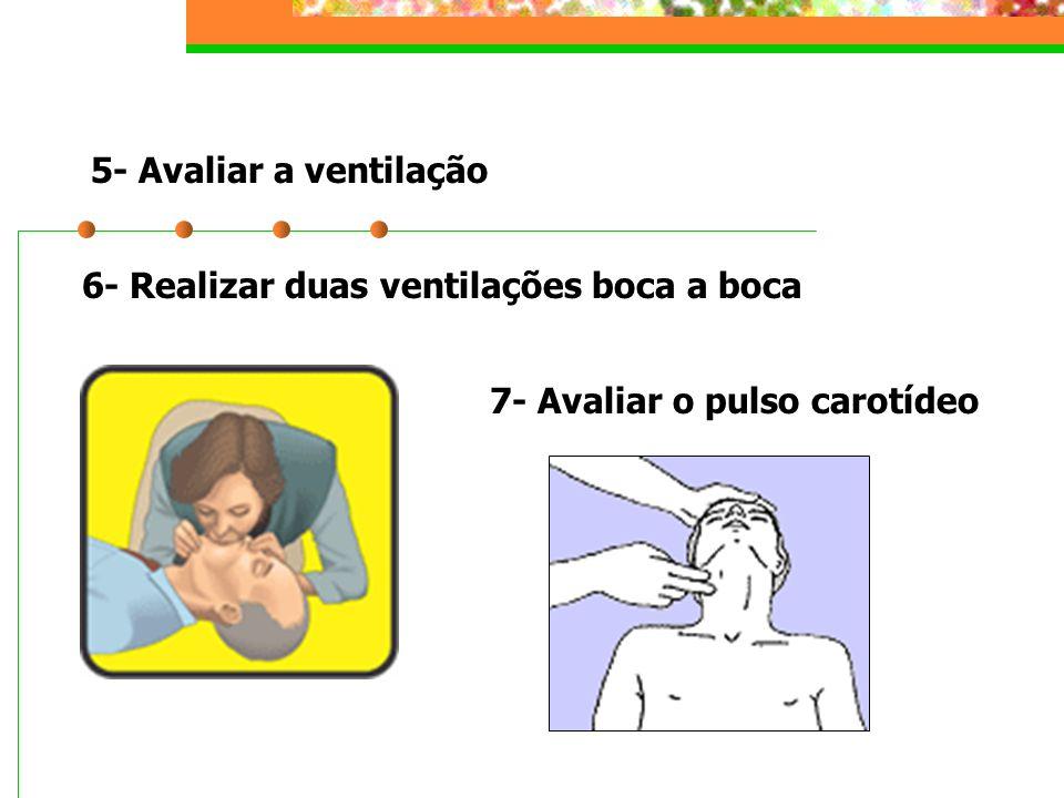 5- Avaliar a ventilação 6- Realizar duas ventilações boca a boca 7- Avaliar o pulso carotídeo