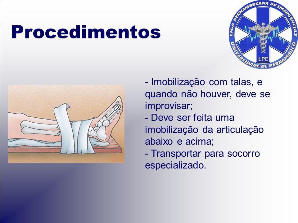 Procedimentos - Imobilização com talas, e quando não houver, deve se improvisar; - Deve ser feita uma imobilização da articulação abaixo e acima;