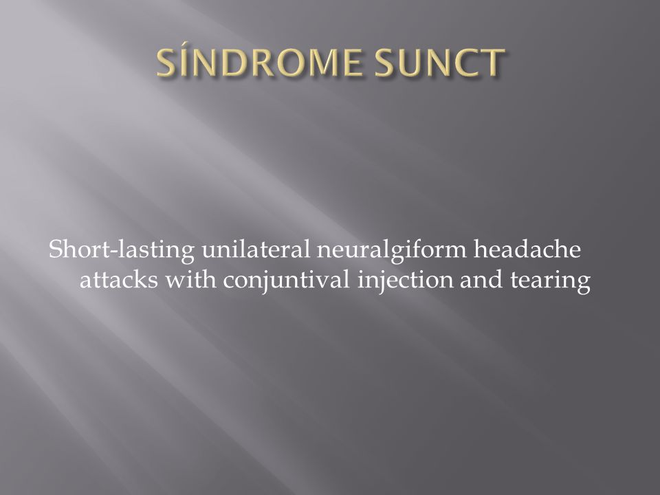 SÍNDROME SUNCT Short-lasting unilateral neuralgiform headache attacks with conjuntival injection and tearing.
