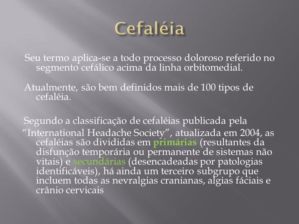 Cefaléia Seu termo aplica-se a todo processo doloroso referido no segmento cefálico acima da linha orbitomedial.