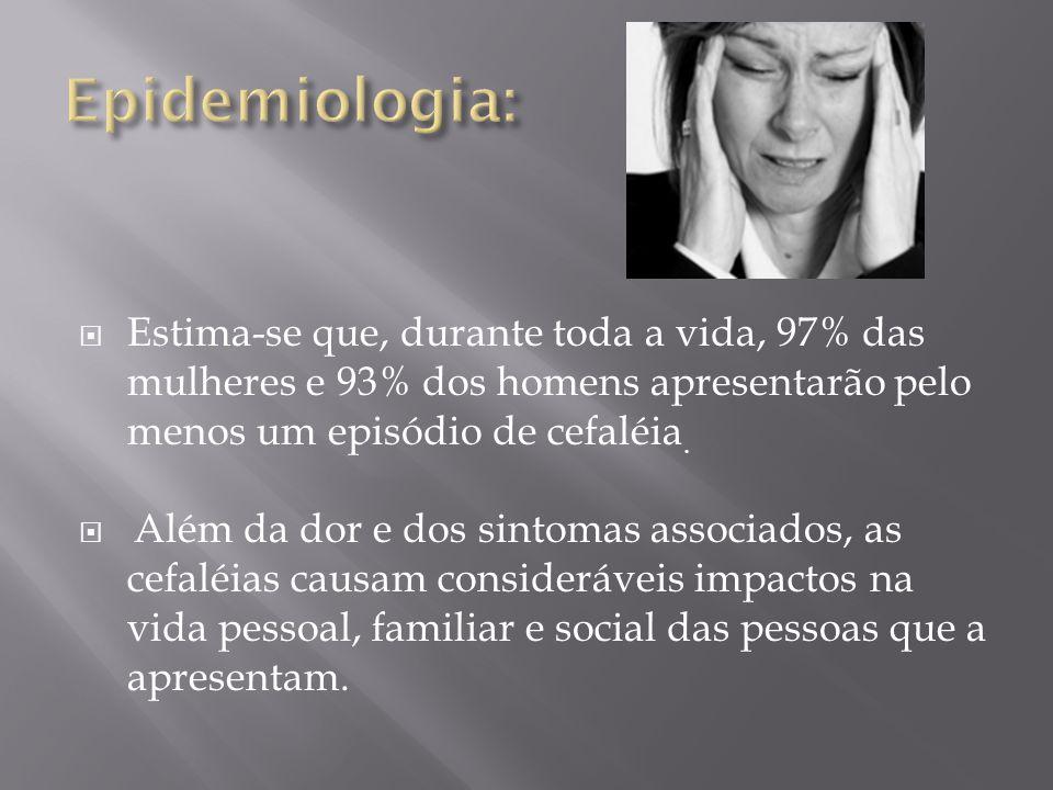Epidemiologia: Estima-se que, durante toda a vida, 97% das mulheres e 93% dos homens apresentarão pelo menos um episódio de cefaléia.
