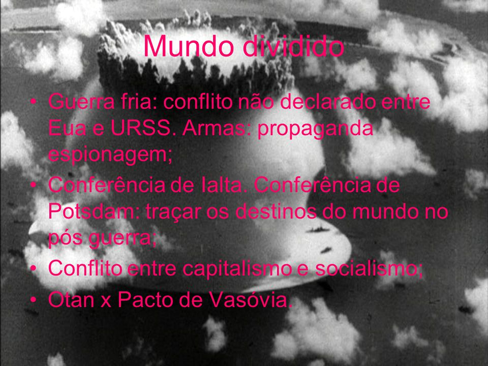 Mundo dividido Guerra fria: conflito não declarado entre Eua e URSS. Armas: propaganda espionagem;