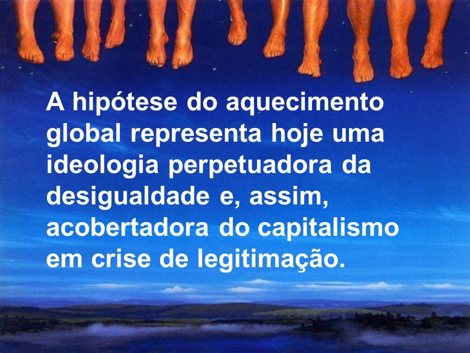 A hipótese do aquecimento global representa hoje uma ideologia perpetuadora da desigualdade e, assim, acobertadora do capitalismo em crise de legitimação.