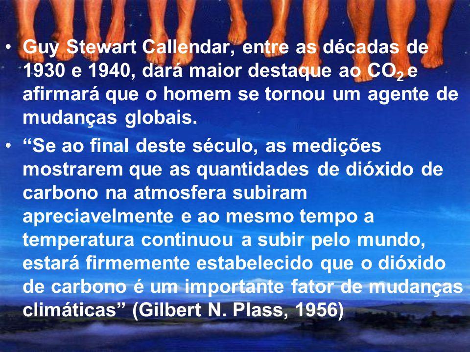 Guy Stewart Callendar, entre as décadas de 1930 e 1940, dará maior destaque ao CO2 e afirmará que o homem se tornou um agente de mudanças globais.