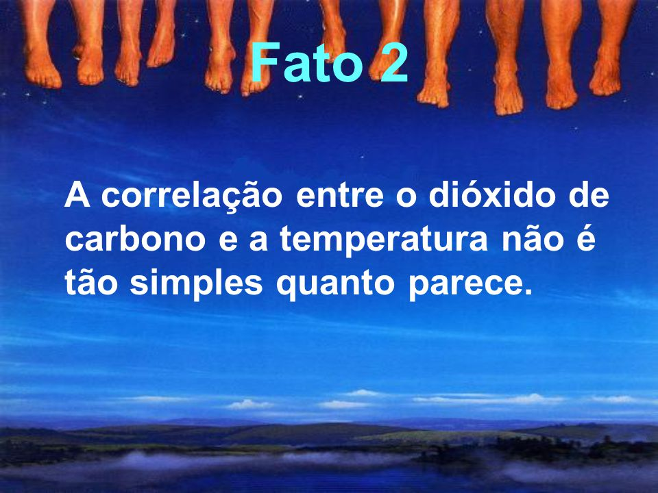 Fato 2 A correlação entre o dióxido de carbono e a temperatura não é tão simples quanto parece.