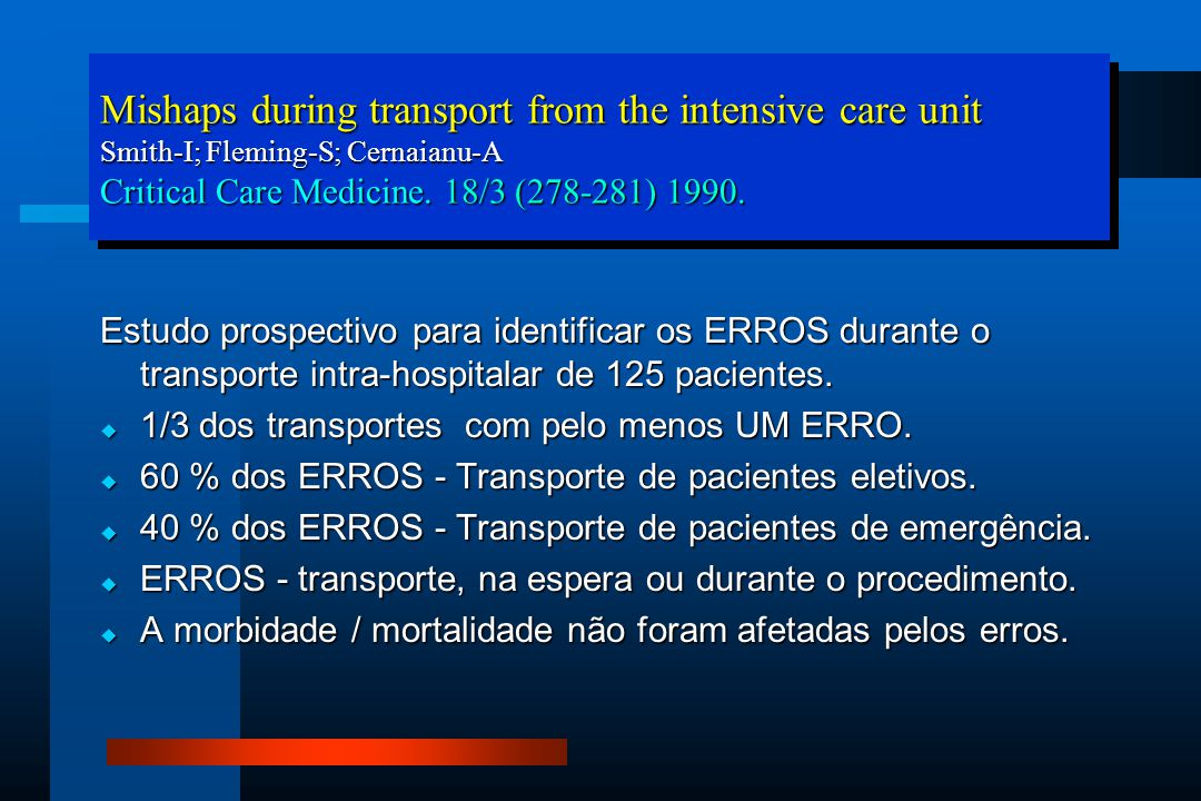 Mishaps during transport from the intensive care unit Smith-I; Fleming-S; Cernaianu-A Critical Care Medicine. 18/3 (278-281) 1990.