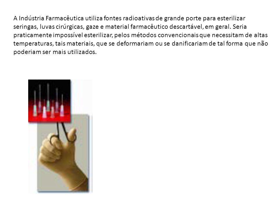 A Indústria Farmacêutica utiliza fontes radioativas de grande porte para esterilizar seringas, luvas cirúrgicas, gaze e material farmacêutico descartável, em geral.