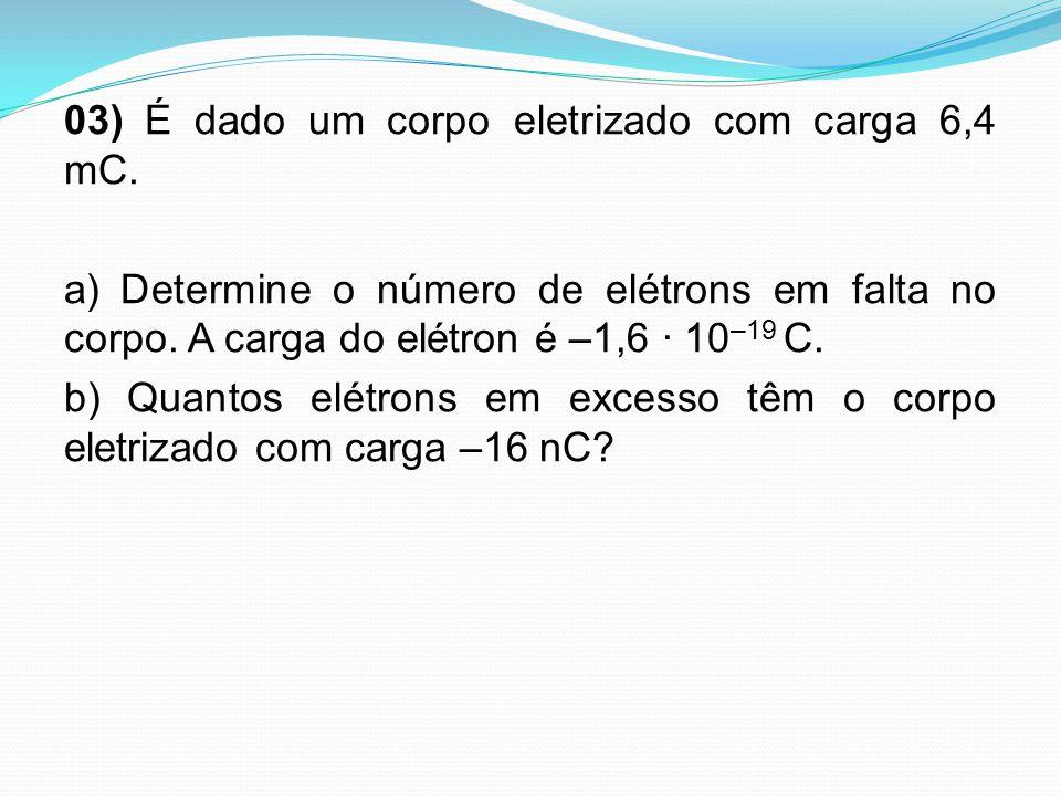 03) É dado um corpo eletrizado com carga 6,4 mC