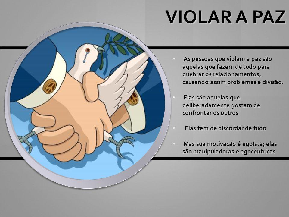 VIOLAR A PAZ As pessoas que violam a paz são aquelas que fazem de tudo para quebrar os relacionamentos, causando assim problemas e divisão.