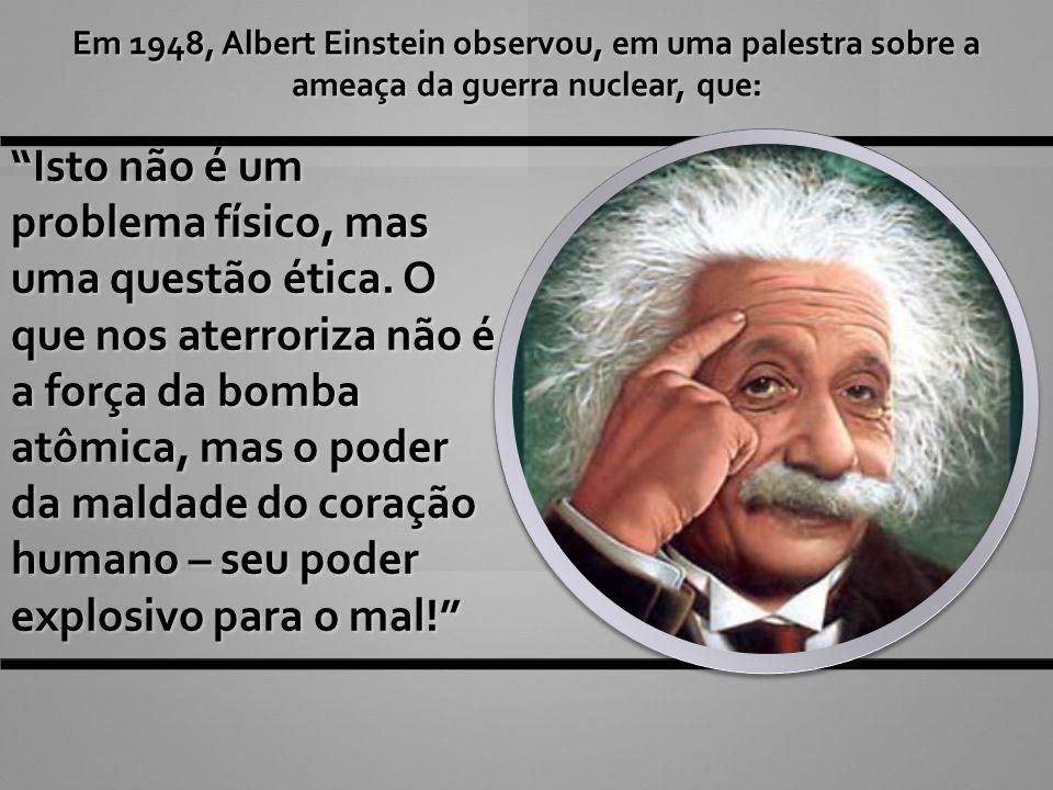 Em 1948, Albert Einstein observou, em uma palestra sobre a ameaça da guerra nuclear, que: