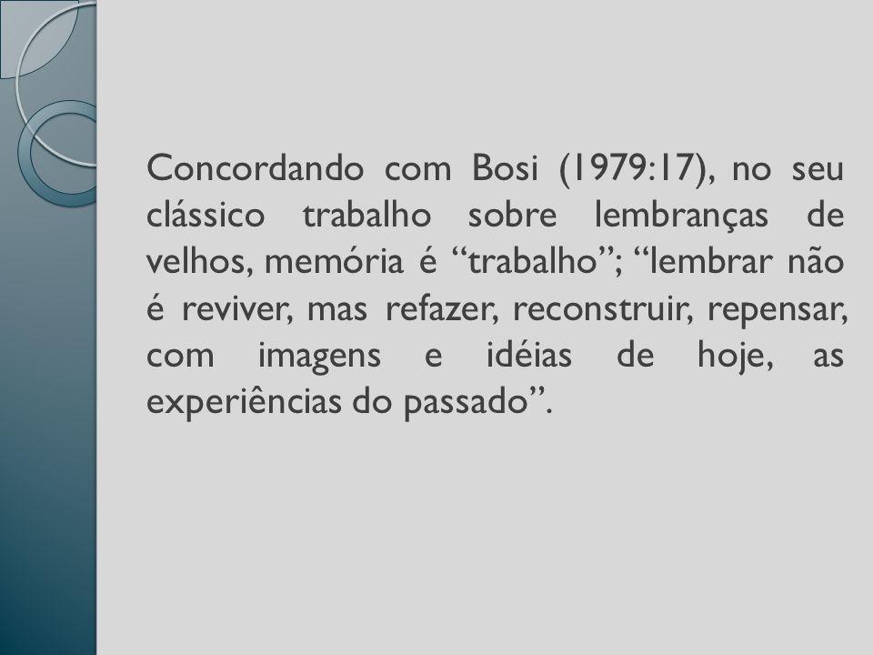 Concordando com Bosi (1979:17), no seu clássico trabalho sobre lembranças de velhos, memória é trabalho ; lembrar não é reviver, mas refazer, reconstruir, repensar, com imagens e idéias de hoje, as experiências do passado .