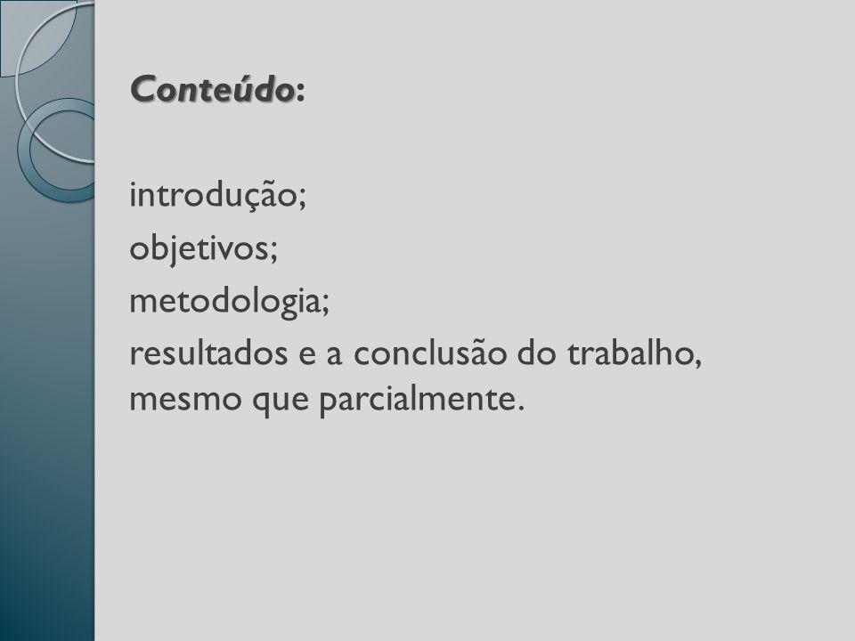 Conteúdo: introdução; objetivos; metodologia; resultados e a conclusão do trabalho, mesmo que parcialmente.