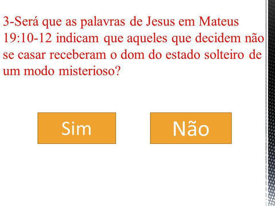 3-Será que as palavras de Jesus em Mateus 19:10-12 indicam que aqueles que decidem não se casar receberam o dom do estado solteiro de um modo misterioso
