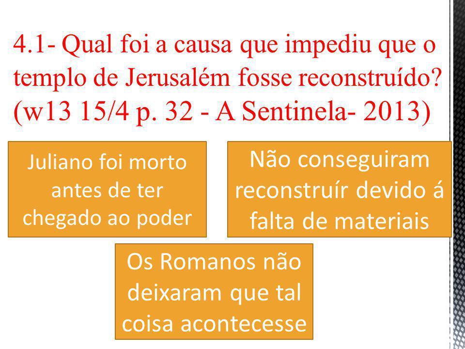 4.1- Qual foi a causa que impediu que o templo de Jerusalém fosse reconstruído (w13 15/4 p. 32 - A Sentinela- 2013)
