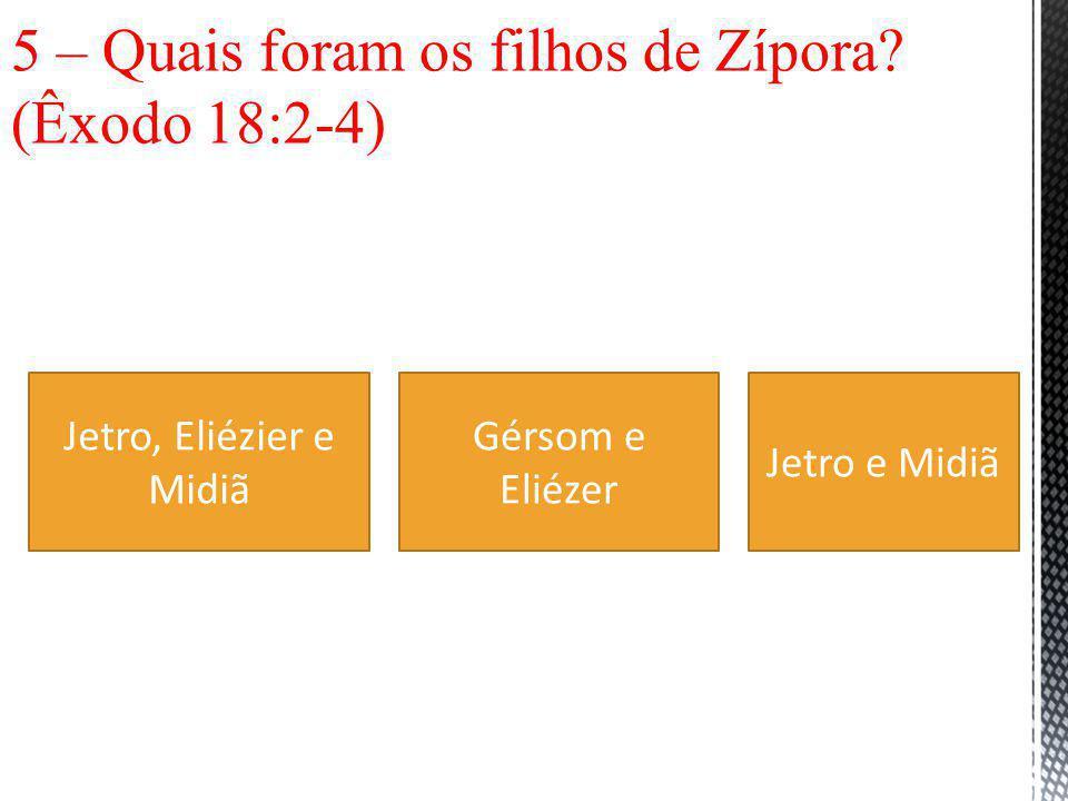 5 – Quais foram os filhos de Zípora (Êxodo 18:2-4)
